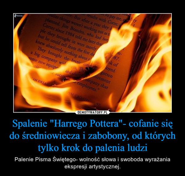 """Spalenie """"Harrego Pottera""""- cofanie się do średniowiecza i zabobony, od których tylko krok do palenia ludzi – Palenie Pisma Świętego- wolność słowa i swoboda wyrażania ekspresji artystycznej."""
