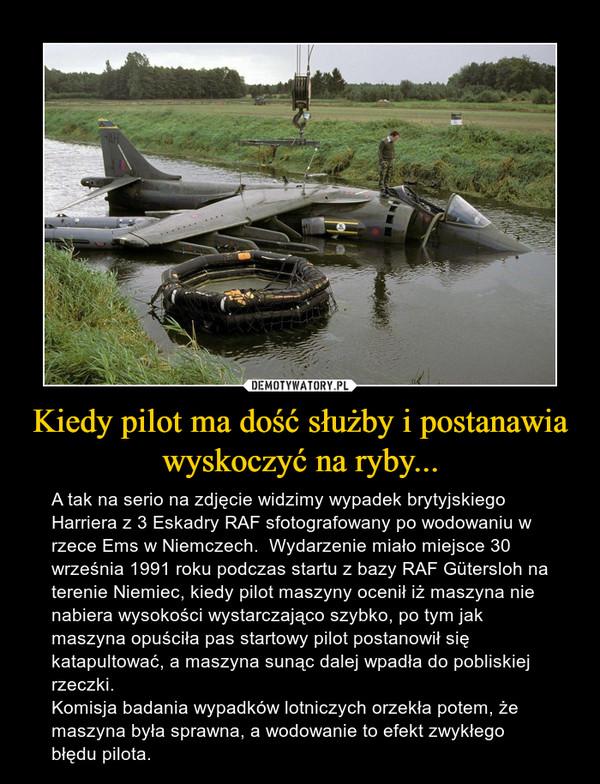 Kiedy pilot ma dość służby i postanawia wyskoczyć na ryby... – A tak na serio na zdjęcie widzimy wypadek brytyjskiego Harriera z 3 Eskadry RAF sfotografowany po wodowaniu w rzece Ems w Niemczech.  Wydarzenie miało miejsce 30 września 1991 roku podczas startu z bazy RAF Gütersloh na terenie Niemiec, kiedy pilot maszyny ocenił iż maszyna nie nabiera wysokości wystarczająco szybko, po tym jak maszyna opuściła pas startowy pilot postanowił się katapultować, a maszyna sunąc dalej wpadła do pobliskiej rzeczki. Komisja badania wypadków lotniczych orzekła potem, że maszyna była sprawna, a wodowanie to efekt zwykłego błędu pilota.
