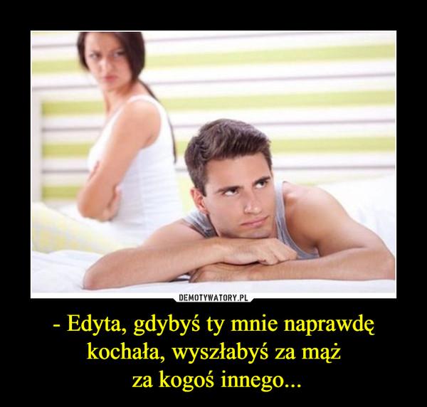 - Edyta, gdybyś ty mnie naprawdę kochała, wyszłabyś za mąż za kogoś innego... –