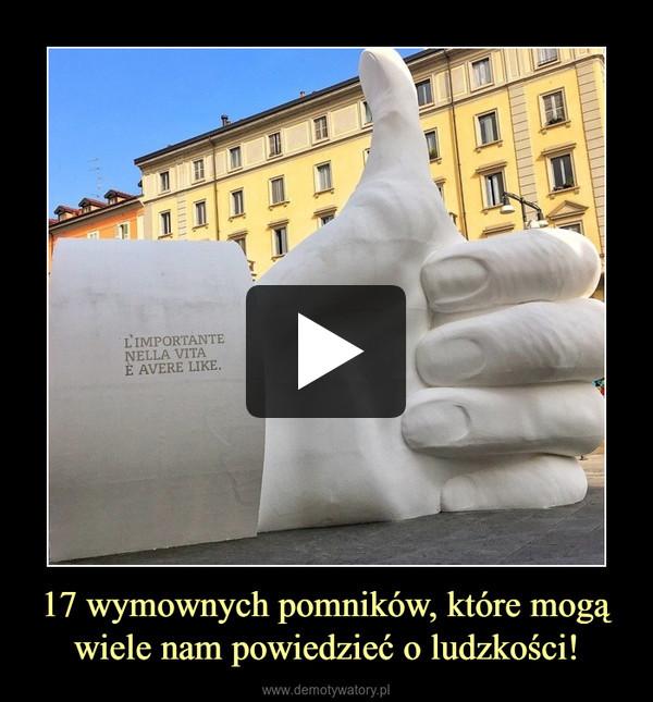 17 wymownych pomników, które mogą wiele nam powiedzieć o ludzkości! –
