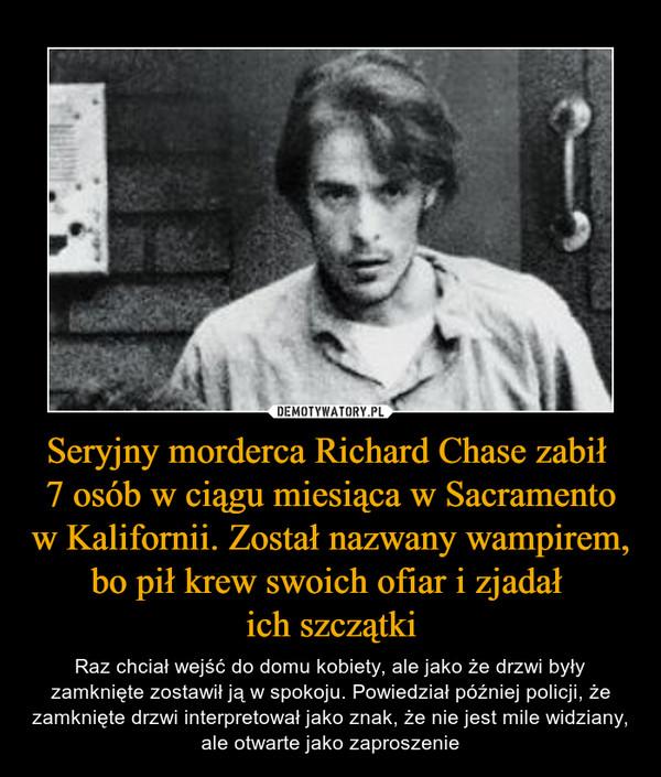 Seryjny morderca Richard Chase zabił 7 osób w ciągu miesiąca w Sacramento w Kalifornii. Został nazwany wampirem, bo pił krew swoich ofiar i zjadał ich szczątki – Raz chciał wejść do domu kobiety, ale jako że drzwi były zamknięte zostawił ją w spokoju. Powiedział później policji, że zamknięte drzwi interpretował jako znak, że nie jest mile widziany, ale otwarte jako zaproszenie