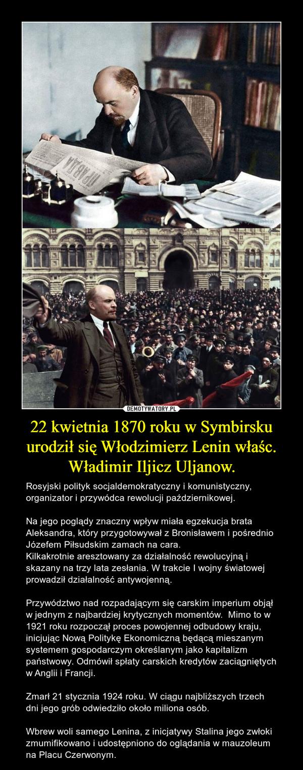 22 kwietnia 1870 roku w Symbirsku urodził się Włodzimierz Lenin właśc. Władimir Iljicz Uljanow. – Rosyjski polityk socjaldemokratyczny i komunistyczny, organizator i przywódca rewolucji październikowej. Na jego poglądy znaczny wpływ miała egzekucja brata Aleksandra, który przygotowywał z Bronisławem i pośrednio Józefem Piłsudskim zamach na cara. Kilkakrotnie aresztowany za działalność rewolucyjną i skazany na trzy lata zesłania. W trakcie I wojny światowej prowadził działalność antywojenną.Przywództwo nad rozpadającym się carskim imperium objął w jednym z najbardziej krytycznych momentów.  Mimo to w 1921 roku rozpoczął proces powojennej odbudowy kraju, inicjując Nową Politykę Ekonomiczną będącą mieszanym systemem gospodarczym określanym jako kapitalizm państwowy. Odmówił spłaty carskich kredytów zaciągniętych w Anglii i Francji.Zmarł 21 stycznia 1924 roku. W ciągu najbliższych trzech dni jego grób odwiedziło około miliona osób.Wbrew woli samego Lenina, z inicjatywy Stalina jego zwłoki zmumifikowano i udostępniono do oglądania w mauzoleum na Placu Czerwonym.