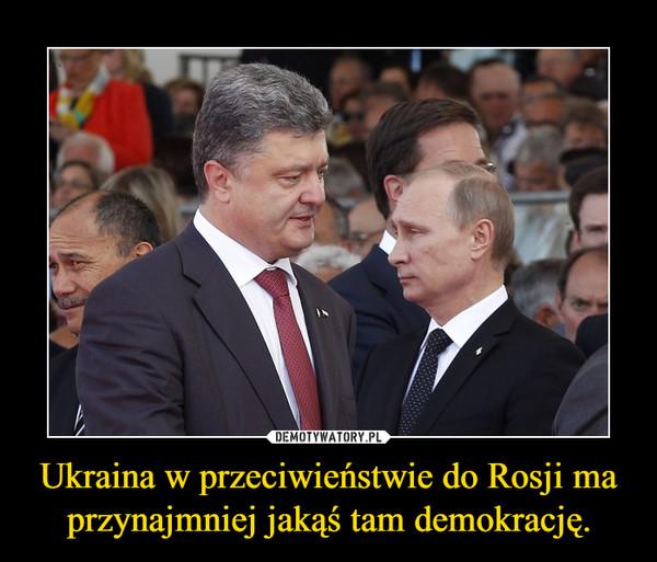 Ukraina w przeciwieństwie do Rosji ma przynajmniej jakąś tam demokrację. –