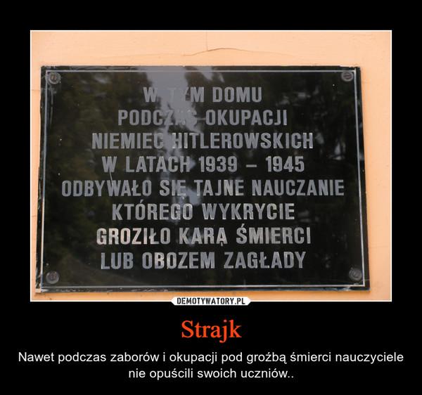 Strajk – Nawet podczas zaborów i okupacji pod groźbą śmierci nauczyciele nie opuścili swoich uczniów..