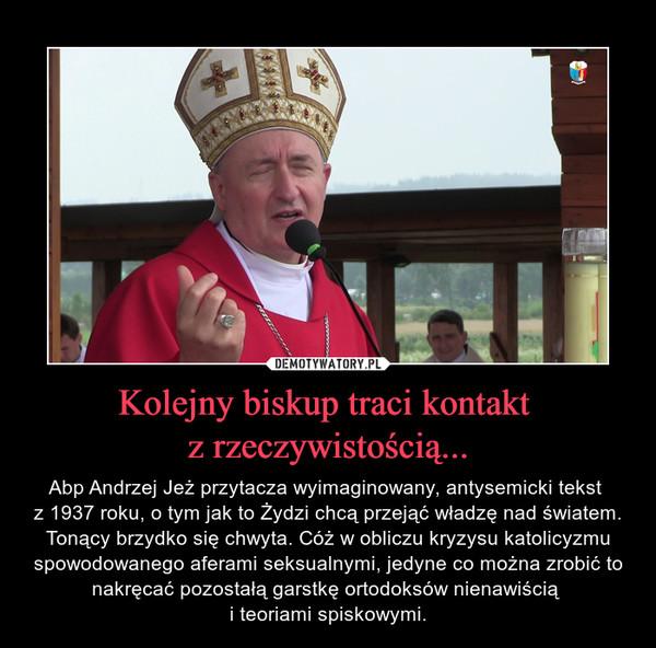 Kolejny biskup traci kontakt z rzeczywistością... – Abp Andrzej Jeż przytacza wyimaginowany, antysemicki tekst z 1937 roku, o tym jak to Żydzi chcą przejąć władzę nad światem. Tonący brzydko się chwyta. Cóż w obliczu kryzysu katolicyzmu spowodowanego aferami seksualnymi, jedyne co można zrobić to nakręcać pozostałą garstkę ortodoksów nienawiścią i teoriami spiskowymi.