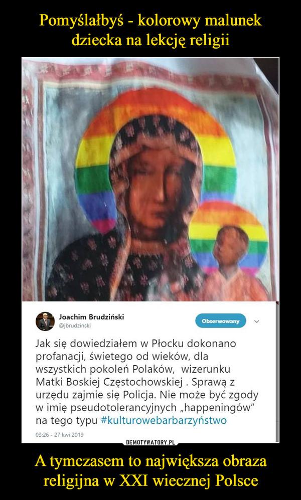 A tymczasem to największa obraza religijna w XXI wiecznej Polsce –