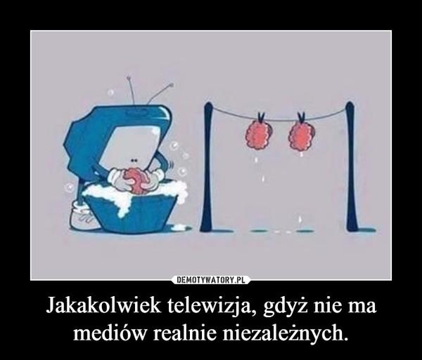 Jakakolwiek telewizja, gdyż nie ma mediów realnie niezależnych. –