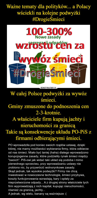 """W całej Polsce podwyżki za wywóz śmieci.Gminy zmuszone do podnoszenia cen 2-3-krotnie.A właściciele firm kupują jachty i nieruchomości za granicą Takie są konsekwencje układu PO-PiS z firmami odbierającymi śmieci. – PO wprowadziła pod koniec swoich rządów ustawę, dzięki której, nie mamy możliwości wybierania firmy, która odbierze od nas śmieci. Miało być taniej (haha) dlatego wprowadzono korupcjogenne zasady, które podzieliły rynek śmieci między """"swoich"""". PiS-owi jak widać taki układ się podoba i mimo pierwotnego sprzeciwu, przy wprowadzaniu ustawy nie zrobiono nic, by przywrócić wolnorynkowe zasady. Skąd jednak, tak wysokie podwyżki? Firmy nie chcą  inwestować w nowoczesne technologie, śmieci przybywa, koszty funkcjonowania wzrastają, kary i opłaty za nieprzetworzone odpady... A z drugiej strony właściciele tych firm wyprowadzają z nich kapitał, kupując nieruchomości, również za granicą, jachty...A jednak, wg wielu, banany są ważniejsze :("""