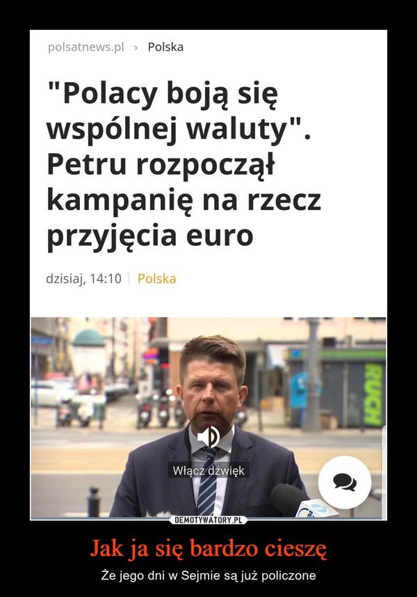 Jak ja się bardzo cieszę – Że jego dni w Sejmie są już policzone