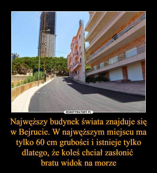 Najwęższy budynek świata znajduje się w Bejrucie. W najwęższym miejscu ma tylko 60 cm grubości i istnieje tylko dlatego, że koleś chciał zasłonić bratu widok na morze –