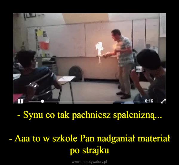 - Synu co tak pachniesz spalenizną...- Aaa to w szkole Pan nadganiał materiał po strajku –