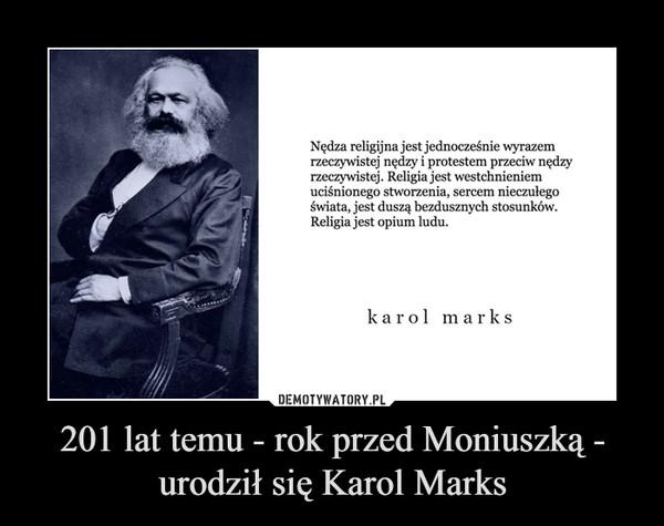201 lat temu - rok przed Moniuszką - urodził się Karol Marks –