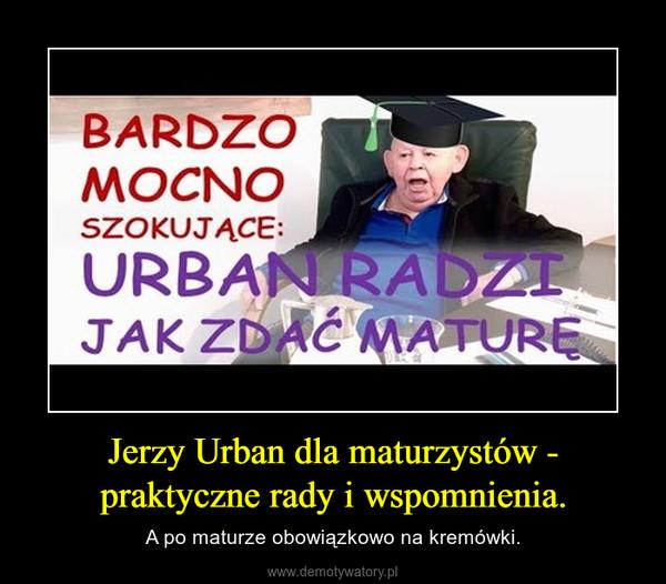 Jerzy Urban dla maturzystów - praktyczne rady i wspomnienia. – A po maturze obowiązkowo na kremówki.
