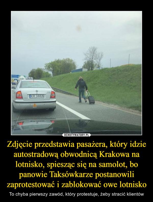 Zdjęcie przedstawia pasażera, który idzie autostradową obwodnicą Krakowa na lotnisko, spiesząc się na samolot, bo panowie Taksówkarze postanowili zaprotestować i zablokować owe lotnisko – To chyba pierwszy zawód, który protestuje, żeby stracić klientów