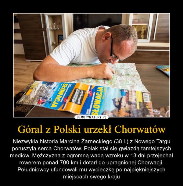 Góral z Polski urzekł Chorwatów – Niezwykła historia Marcina Żarneckiego (38 l.) z Nowego Targu poruszyła serca Chorwatów. Polak stał się gwiazdą tamtejszych mediów. Mężczyzna z ogromną wadą wzroku w 13 dni przejechał rowerem ponad 700 km i dotarł do upragnionej Chorwacji. Południowcy ufundowali mu wycieczkę po najpiękniejszych miejscach swego kraju