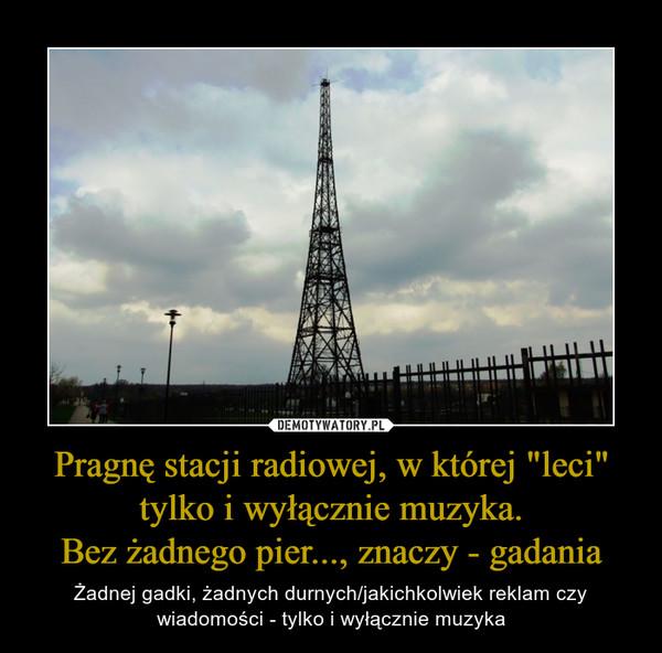 """Pragnę stacji radiowej, w której """"leci"""" tylko i wyłącznie muzyka.Bez żadnego pier..., znaczy - gadania – Żadnej gadki, żadnych durnych/jakichkolwiek reklam czy wiadomości - tylko i wyłącznie muzyka"""
