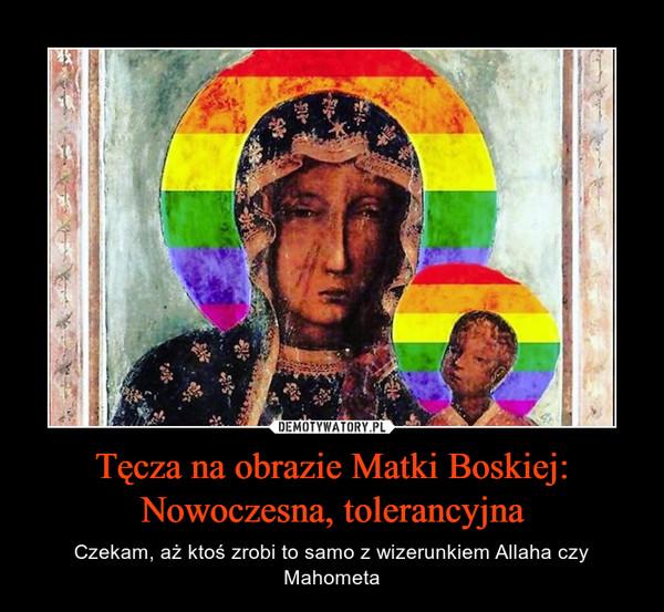 Tęcza na obrazie Matki Boskiej: Nowoczesna, tolerancyjna – Czekam, aż ktoś zrobi to samo z wizerunkiem Allaha czy Mahometa