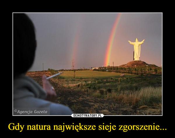Gdy natura największe sieje zgorszenie... –