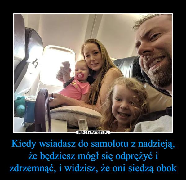 Kiedy wsiadasz do samolotu z nadzieją, że będziesz mógł się odprężyć i zdrzemnąć, i widzisz, że oni siedzą obok –