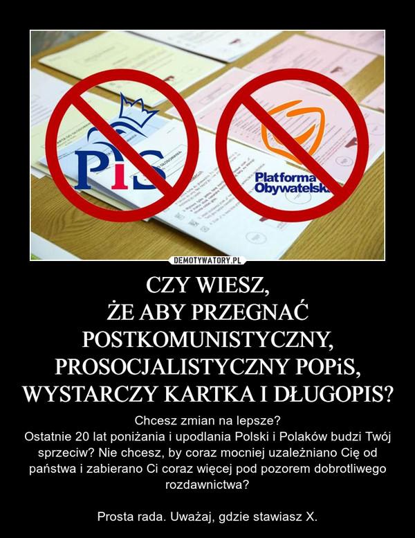 CZY WIESZ,ŻE ABY PRZEGNAĆPOSTKOMUNISTYCZNY,PROSOCJALISTYCZNY POPiS,WYSTARCZY KARTKA I DŁUGOPIS? – Chcesz zmian na lepsze?Ostatnie 20 lat poniżania i upodlania Polski i Polaków budzi Twój sprzeciw? Nie chcesz, by coraz mocniej uzależniano Cię od państwa i zabierano Ci coraz więcej pod pozorem dobrotliwego rozdawnictwa?Prosta rada. Uważaj, gdzie stawiasz X.
