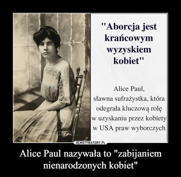 """Alice Paul nazywała to """"zabijaniem nienarodzonych kobiet"""" –"""