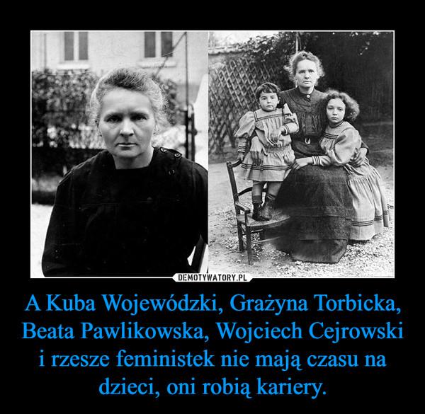 A Kuba Wojewódzki, Grażyna Torbicka, Beata Pawlikowska, Wojciech Cejrowski i rzesze feministek nie mają czasu na dzieci, oni robią kariery. –