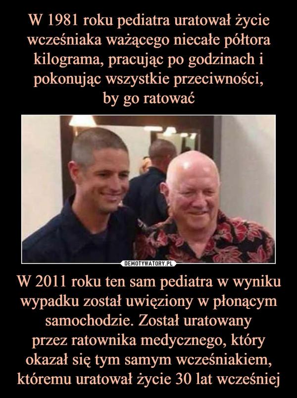 W 2011 roku ten sam pediatra w wyniku wypadku został uwięziony w płonącym samochodzie. Został uratowanyprzez ratownika medycznego, który okazał się tym samym wcześniakiem, któremu uratował życie 30 lat wcześniej –
