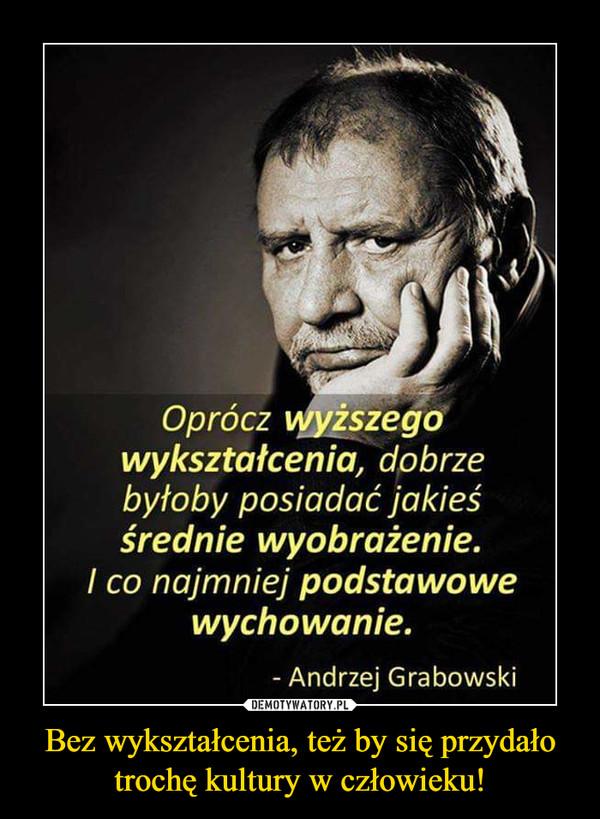 Bez wykształcenia, też by się przydało trochę kultury w człowieku! –  Oprócz wyższego wykształcenia, dobrze byłoby posiadać jakieś średnie wyobrażenie. I co najmniej podstawowe wychowanie Andrzej Grabowski
