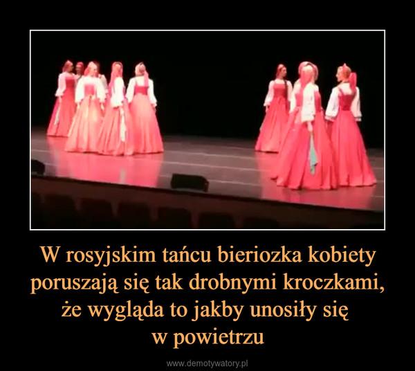 W rosyjskim tańcu bieriozka kobiety poruszają się tak drobnymi kroczkami, że wygląda to jakby unosiły się w powietrzu –
