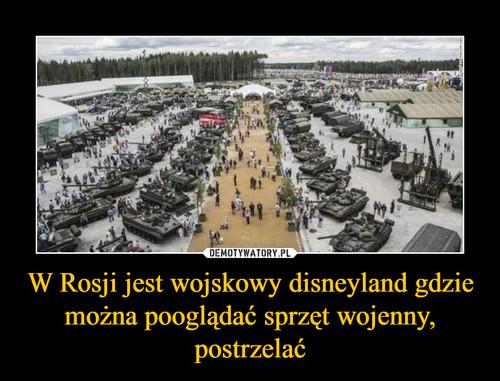 W Rosji jest wojskowy disneyland gdzie można pooglądać sprzęt wojenny, postrzelać