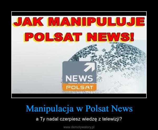 Manipulacja w Polsat News – a Ty nadal czerpiesz wiedzę z telewizji?