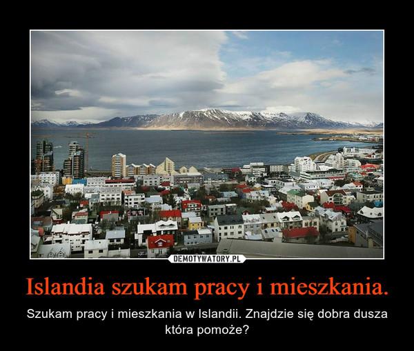 Islandia szukam pracy i mieszkania. – Szukam pracy i mieszkania w Islandii. Znajdzie się dobra dusza która pomoże?
