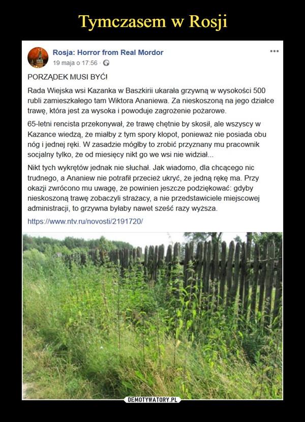 –  Rosja: Horror from Real Mordor19 maja o 17:56 ·PORZĄDEK MUSI BYĆ!Rada Wiejska wsi Kazanka w Baszkirii ukarała grzywną w wysokości 500 rubli zamieszkałego tam Wiktora Ananiewa. Za nieskoszoną na jego działce trawę, która jest za wysoka i powoduje zagrożenie pożarowe.65-letni rencista przekonywał, że trawę chętnie by skosił, ale wszyscy w Kazance wiedzą, że miałby z tym spory kłopot, ponieważ nie posiada obu nóg i jednej ręki. W zasadzie mógłby to zrobić przyznany mu pracownik socjalny tylko, że od miesięcy nikt go we wsi nie widział...Nikt tych wykrętów jednak nie słuchał. Jak wiadomo, dla chcącego nic trudnego, a Ananiew nie potrafił przecież ukryć, że jedną rękę ma. Przy okazji zwrócono mu uwagę, że powinien jeszcze podziękować: gdyby nieskoszoną trawę zobaczyli strażacy, a nie przedstawiciele miejscowej administracji, to grzywna byłaby nawet sześć razy wyższa.https://www.ntv.ru/novosti/2191720/