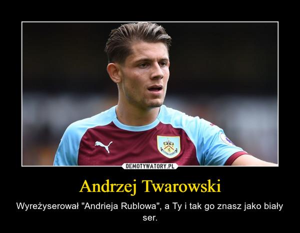 """Andrzej Twarowski – Wyreżyserował """"Andrieja Rublowa"""", a Ty i tak go znasz jako biały ser."""