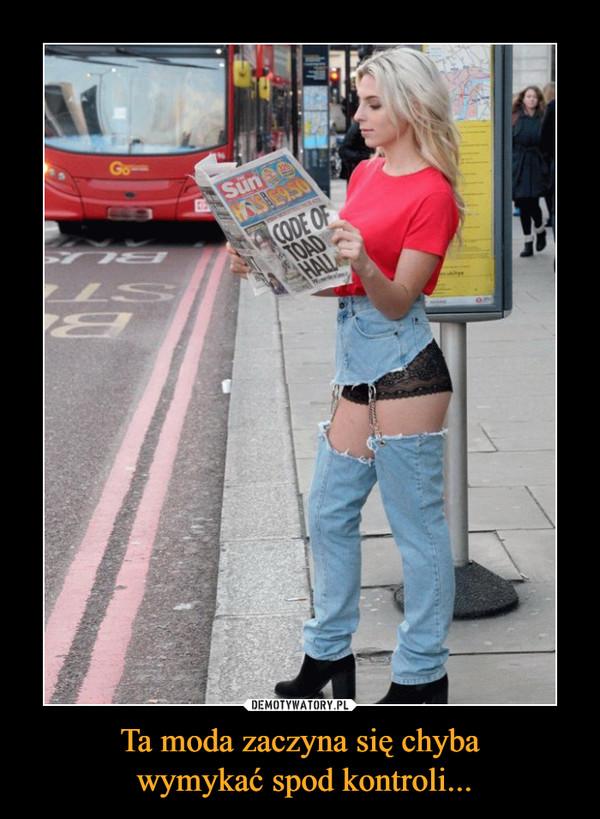 Ta moda zaczyna się chyba wymykać spod kontroli... –