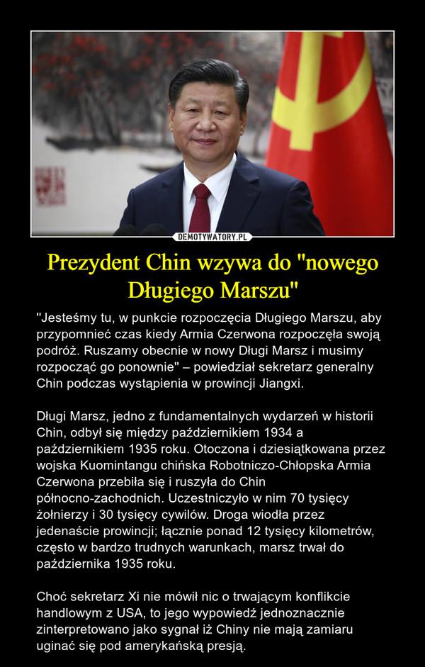 Prezydent Chin wzywa do ''nowego Długiego Marszu'' – ''Jesteśmy tu, w punkcie rozpoczęcia Długiego Marszu, aby przypomnieć czas kiedy Armia Czerwona rozpoczęła swoją podróż. Ruszamy obecnie w nowy Długi Marsz i musimy rozpocząć go ponownie'' – powiedział sekretarz generalny Chin podczas wystąpienia w prowincji Jiangxi.Długi Marsz, jedno z fundamentalnych wydarzeń w historii Chin, odbył się między październikiem 1934 a październikiem 1935 roku. Otoczona i dziesiątkowana przez wojska Kuomintangu chińska Robotniczo-Chłopska Armia Czerwona przebiła się i ruszyła do Chin północno-zachodnich. Uczestniczyło w nim 70 tysięcy żołnierzy i 30 tysięcy cywilów. Droga wiodła przez jedenaście prowincji; łącznie ponad 12 tysięcy kilometrów, często w bardzo trudnych warunkach, marsz trwał do października 1935 roku. Choć sekretarz Xi nie mówił nic o trwającym konflikcie handlowym z USA, to jego wypowiedź jednoznacznie zinterpretowano jako sygnał iż Chiny nie mają zamiaru uginać się pod amerykańską presją.