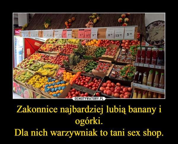 Zakonnice najbardziej lubią banany i ogórki.Dla nich warzywniak to tani sex shop. –