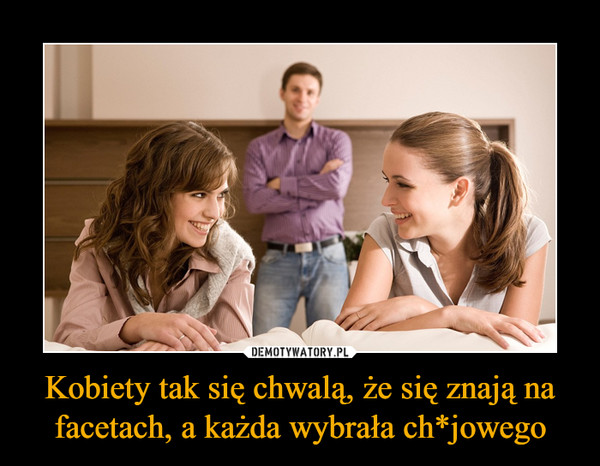 Kobiety tak się chwalą, że się znają na facetach, a każda wybrała ch*jowego –