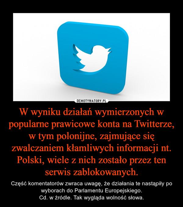 W wyniku działań wymierzonych w popularne prawicowe konta na Twitterze, w tym polonijne, zajmujące się zwalczaniem kłamliwych informacji nt. Polski, wiele z nich zostało przez ten serwis zablokowanych. – Część komentatorów zwraca uwagę, że działania te nastąpiły po wyborach do Parlamentu Europejskiego.Cd. w źródle. Tak wygląda wolność słowa.
