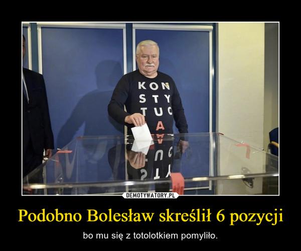 Podobno Bolesław skreślił 6 pozycji – bo mu się z totolotkiem pomyliło.