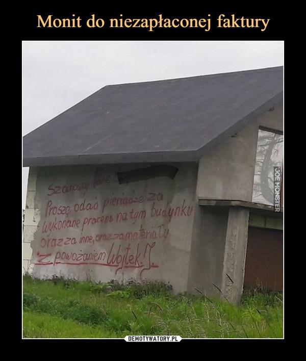 –  Szanowny PanieProszę oddać pieniądze za wykonane prace na tym budynku oraz za inne, oraz za materiały z poważaniem Wojtek J.