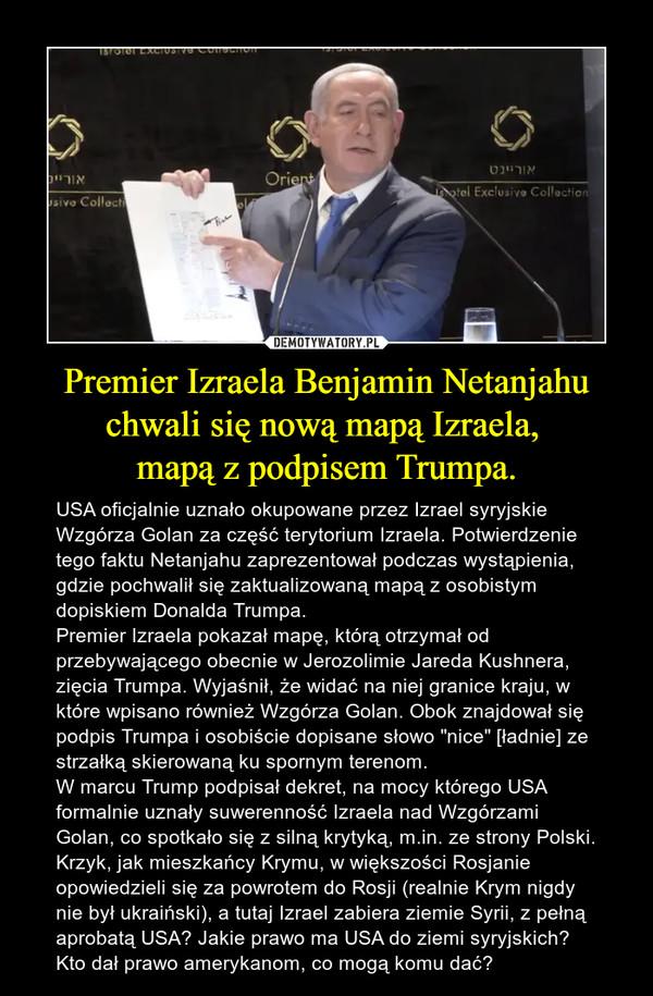 """Premier Izraela Benjamin Netanjahu chwali się nową mapą Izraela, mapą z podpisem Trumpa. – USA oficjalnie uznało okupowane przez Izrael syryjskie Wzgórza Golan za część terytorium Izraela. Potwierdzenie tego faktu Netanjahu zaprezentował podczas wystąpienia, gdzie pochwalił się zaktualizowaną mapą z osobistym dopiskiem Donalda Trumpa.Premier Izraela pokazał mapę, którą otrzymał od przebywającego obecnie w Jerozolimie Jareda Kushnera, zięcia Trumpa. Wyjaśnił, że widać na niej granice kraju, w które wpisano również Wzgórza Golan. Obok znajdował się podpis Trumpa i osobiście dopisane słowo """"nice"""" [ładnie] ze strzałką skierowaną ku spornym terenom.W marcu Trump podpisał dekret, na mocy którego USA formalnie uznały suwerenność Izraela nad Wzgórzami Golan, co spotkało się z silną krytyką, m.in. ze strony Polski.Krzyk, jak mieszkańcy Krymu, w większości Rosjanie opowiedzieli się za powrotem do Rosji (realnie Krym nigdy nie był ukraiński), a tutaj Izrael zabiera ziemie Syrii, z pełną aprobatą USA? Jakie prawo ma USA do ziemi syryjskich? Kto dał prawo amerykanom, co mogą komu dać?"""