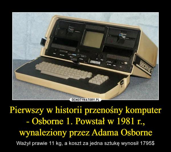 Pierwszy w historii przenośny komputer - Osborne 1. Powstał w 1981 r., wynaleziony przez Adama Osborne – Ważył prawie 11 kg, a koszt za jedna sztukę wynosił 1795$