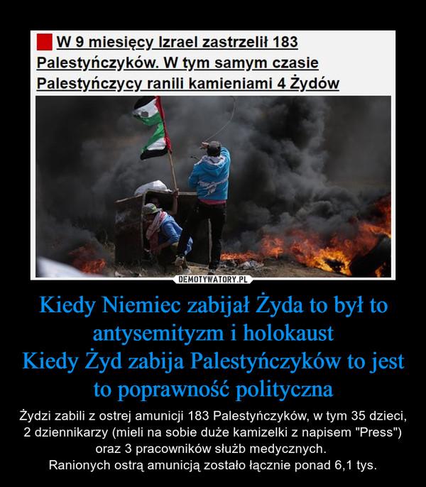 """Kiedy Niemiec zabijał Żyda to był to antysemityzm i holokaustKiedy Żyd zabija Palestyńczyków to jest to poprawność polityczna – Żydzi zabili z ostrej amunicji 183 Palestyńczyków, w tym 35 dzieci, 2 dziennikarzy (mieli na sobie duże kamizelki z napisem """"Press"""") oraz 3 pracowników służb medycznych. Ranionych ostrą amunicją zostało łącznie ponad 6,1 tys."""
