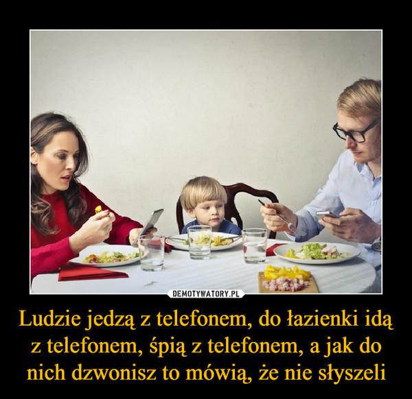 Ludzie jedzą z telefonem, do łazienki idą z telefonem, śpią z telefonem, a jak do nich dzwonisz to mówią, że nie słyszeli –