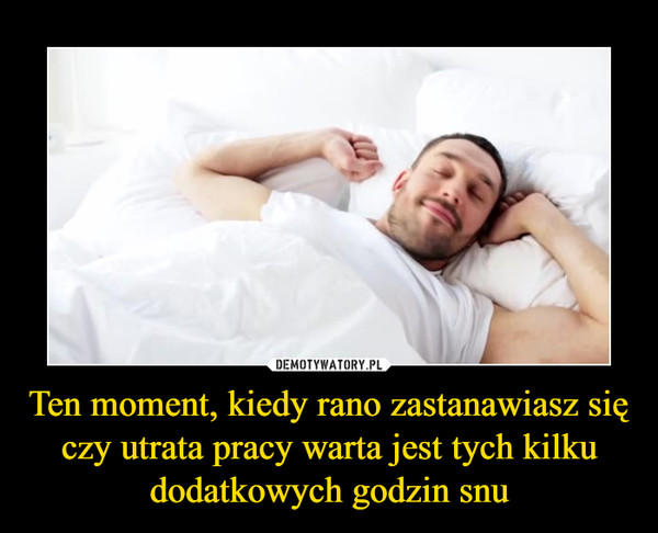 Ten moment, kiedy rano zastanawiasz się czy utrata pracy warta jest tych kilku dodatkowych godzin snu –