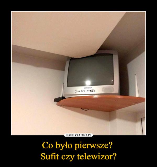 Co było pierwsze? Sufit czy telewizor? –