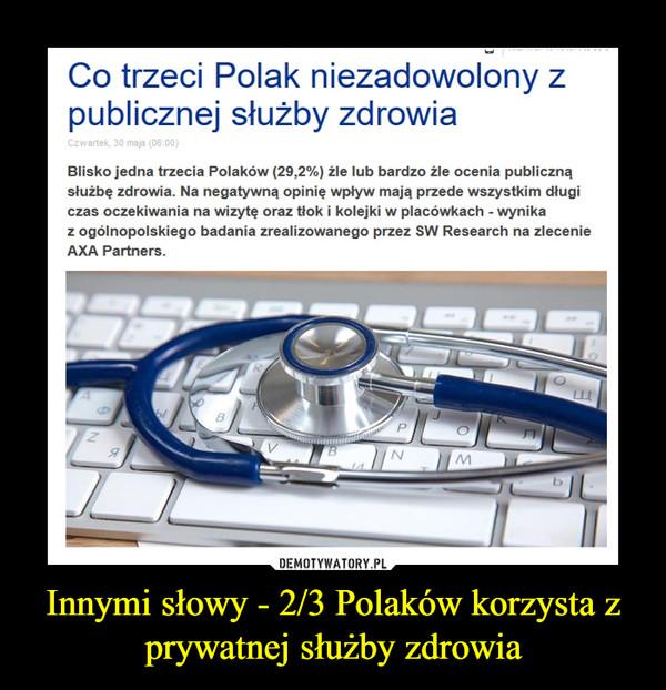 Innymi słowy - 2/3 Polaków korzysta z prywatnej służby zdrowia –  Co trzeci Polak niezadowolony z publicznej służby zdrowiaCzwartek, 30 maja (06:00)TweetnijSKOMENTUJBlisko jedna trzecia Polaków (29,2%) źle lub bardzo źle ocenia publiczną służbę zdrowia. Na negatywną opinię wpływ mają przede wszystkim długi czas oczekiwania na wizytę oraz tłok i kolejki w placówkach - wynika z ogólnopolskiego badania zrealizowanego przez SW Research na zlecenie AXA Partners.