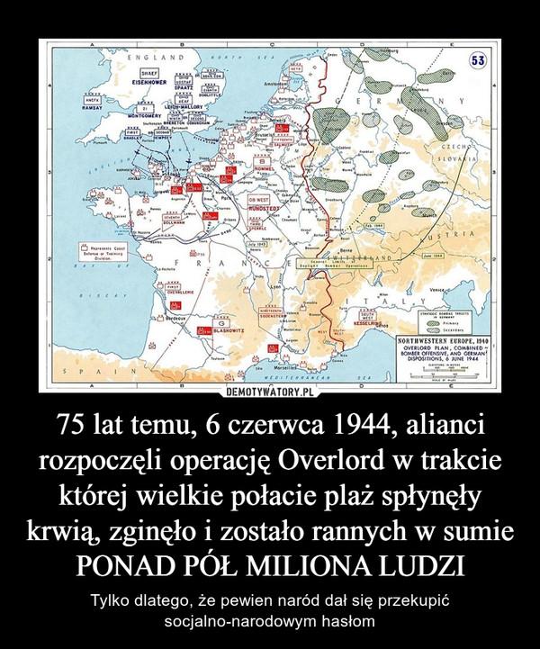 75 lat temu, 6 czerwca 1944, alianci rozpoczęli operację Overlord w trakcie której wielkie połacie plaż spłynęły krwią, zginęło i zostało rannych w sumie PONAD PÓŁ MILIONA LUDZI – Tylko dlatego, że pewien naród dał się przekupić socjalno-narodowym hasłom