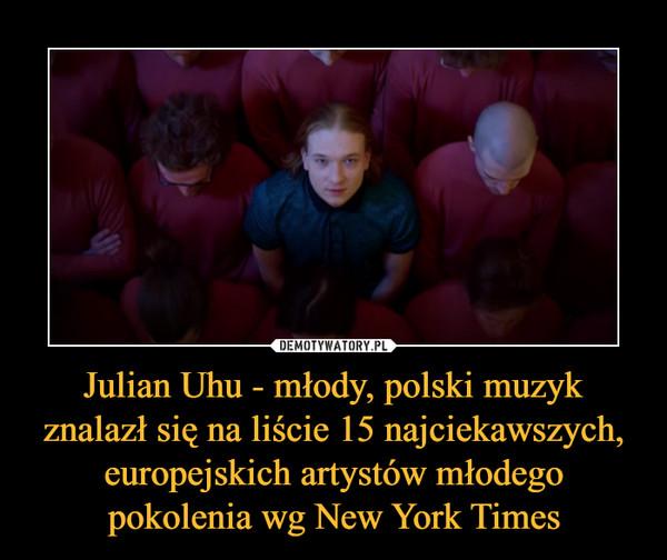 Julian Uhu - młody, polski muzyk znalazł się na liście 15 najciekawszych, europejskich artystów młodego pokolenia wg New York Times –